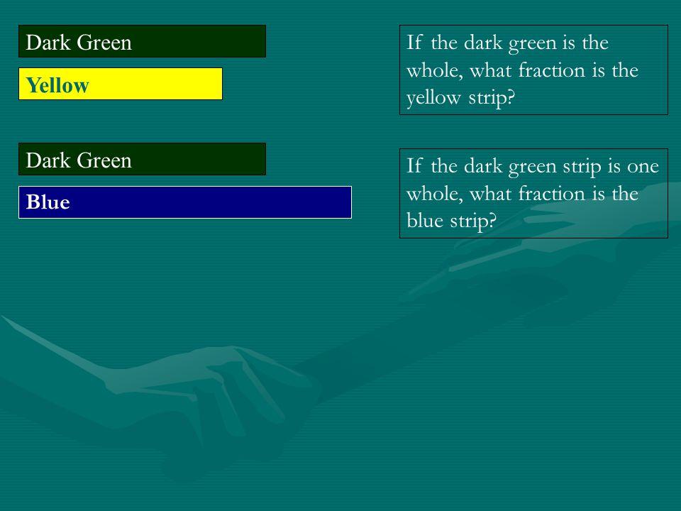 Dark Green Yellow Dark Green Blue If the dark green is the whole, what fraction is the yellow strip? If the dark green strip is one whole, what fracti