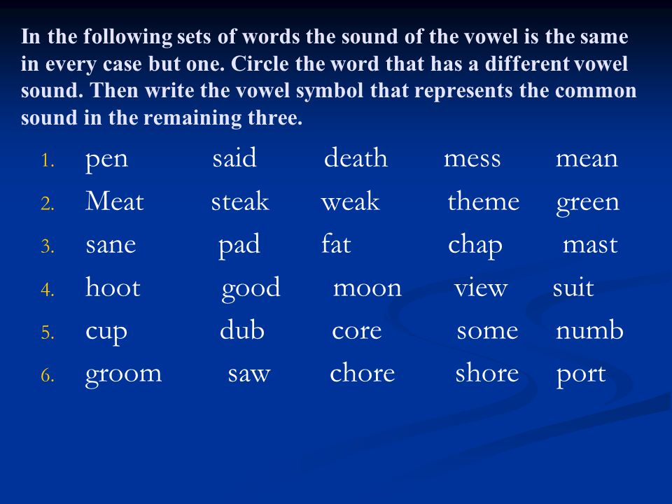 In the following sets of words the sound of the vowel is the same in every case but one. Circle the word that has a different vowel sound. Then write