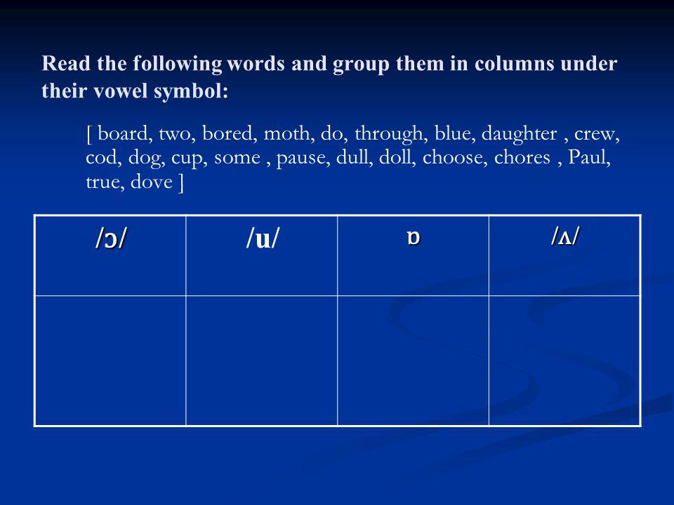 Read the following words and group them in columns under their vowel symbol: [ board, two, bored, moth, do, through, blue, daughter, crew, cod, dog, cup, some, pause, dull, doll, choose, chores, Paul, true, dove ] /ʌ//ʌ//ʌ//ʌ/ɒ /u/ /ɔ//ɔ//ɔ//ɔ/