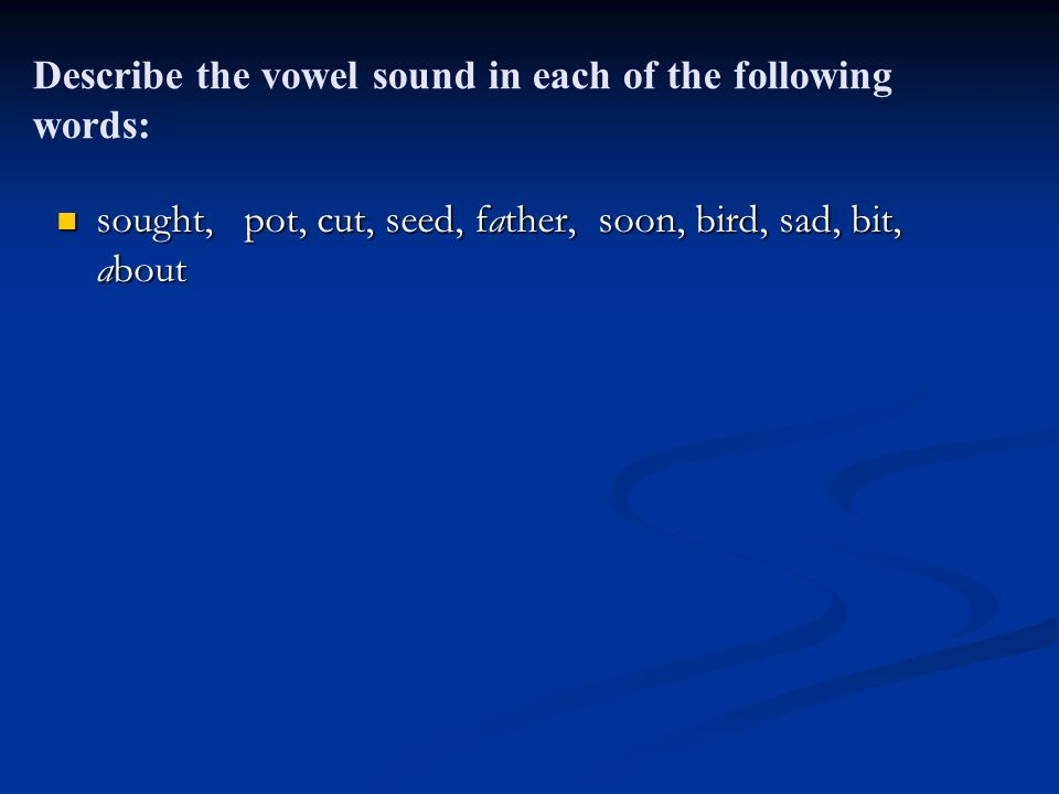 Describe the vowel sound in each of the following words: sought, pot, cut, seed, father, soon, bird, sad, bit, about