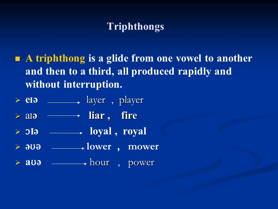 Triphthongs A triphthong is a glide from one vowel to another and then to a third, all produced rapidly and without interruption.  e I ə layer, playe