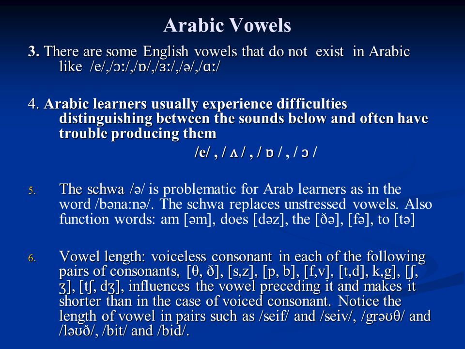 Arabic Vowels 3. There are some English vowels that do not exist in Arabic like /e/,/ ɔː /,/ ɒ /,/ ɜː /,/ə/,/ ɑː / 4. Arabic learners usually experien