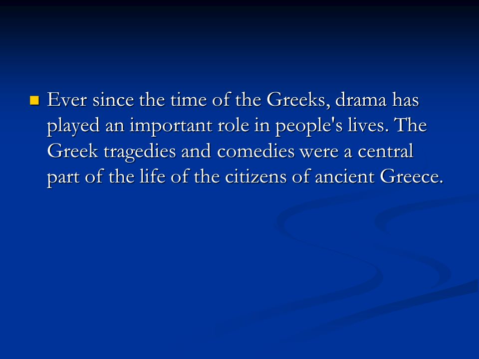 Ever since the time of the Greeks, drama has played an important role in people's lives. The Greek tragedies and comedies were a central part of the l