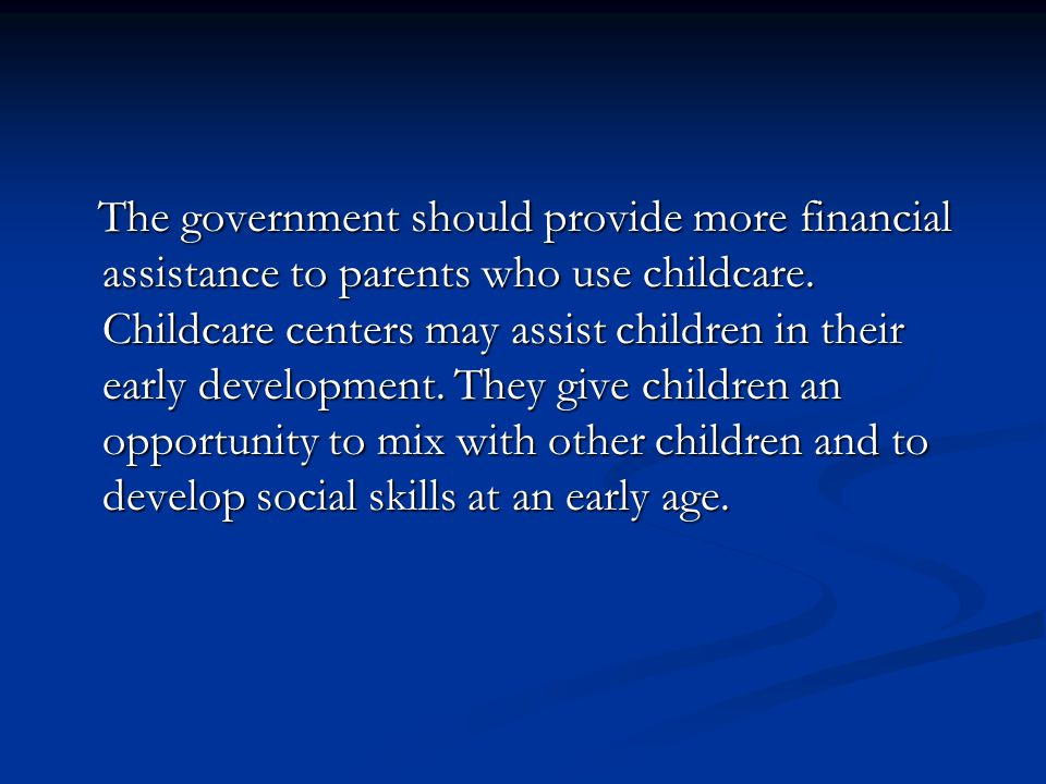 The government should provide more financial assistance to parents who use childcare. Childcare centers may assist children in their early development