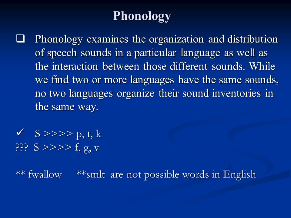 Phonology  Phonology examines the organization and distribution of speech sounds in a particular language as well as the interaction between those di