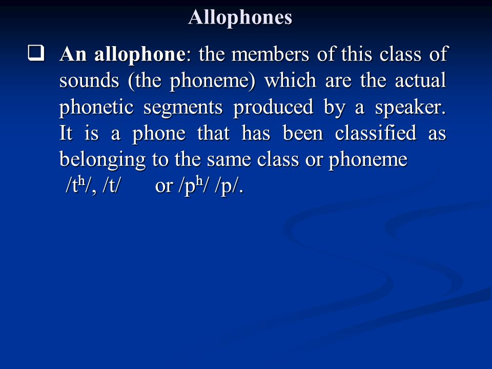 Allophones  An allophone: the members of this class of sounds (the phoneme) which are the actual phonetic segments produced by a speaker. It is a pho