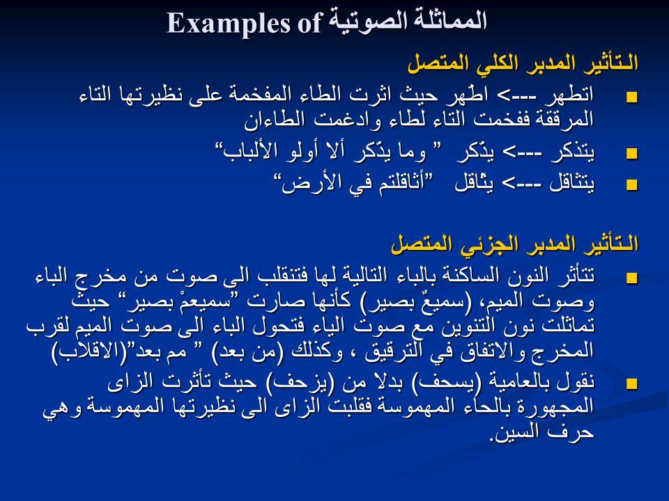 Examples of المماثلة الصوتية الـتأثير المدبر الكلي المتصل اتطهر ---> اطّهر حيث اثرت الطاء المفخمة على نظيرتها التاء المرققة ففخمت التاء لطاء وادغمت الطاءان اتطهر ---> اطّهر حيث اثرت الطاء المفخمة على نظيرتها التاء المرققة ففخمت التاء لطاء وادغمت الطاءان يتذكر ---> يذّكر وما يذّكر ألا أولو الألباب يتذكر ---> يذّكر وما يذّكر ألا أولو الألباب يتثاقل ---> يثّاقل أثاقلتم في الأرض يتثاقل ---> يثّاقل أثاقلتم في الأرض الـتأثير المدبر الجزئي المتصل تتأثر النون الساكنة بالباء التالية لها فتنقلب الى صوت من مخرج الباء وصوت الميم، ( سميعٌ بصير ) كأنها صارت سميعمْ بصير حيث تماثلت نون التنوين مع صوت الياء فتحول الباء الى صوت الميم لقرب المخرج والاتفاق في الترقيق ، وكذلك ( من بعد ) مم بعد ( الاقلاب ) تتأثر النون الساكنة بالباء التالية لها فتنقلب الى صوت من مخرج الباء وصوت الميم، ( سميعٌ بصير ) كأنها صارت سميعمْ بصير حيث تماثلت نون التنوين مع صوت الياء فتحول الباء الى صوت الميم لقرب المخرج والاتفاق في الترقيق ، وكذلك ( من بعد ) مم بعد ( الاقلاب ) نقول بالعامية ( يسحف ) بدلا من ( يزحف ) حيث تأثرت الزاى المجهورة بالحاء المهموسة فقلبت الزاى الى نظيرتها المهموسة وهي حرف السين.