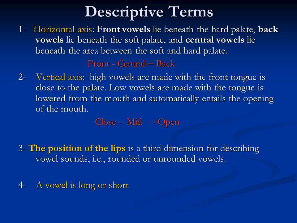 Descriptive Terms 1- Horizontal axis: Front vowels lie beneath the hard palate, back vowels lie beneath the soft palate, and central vowels lie beneath the area between the soft and hard palate.