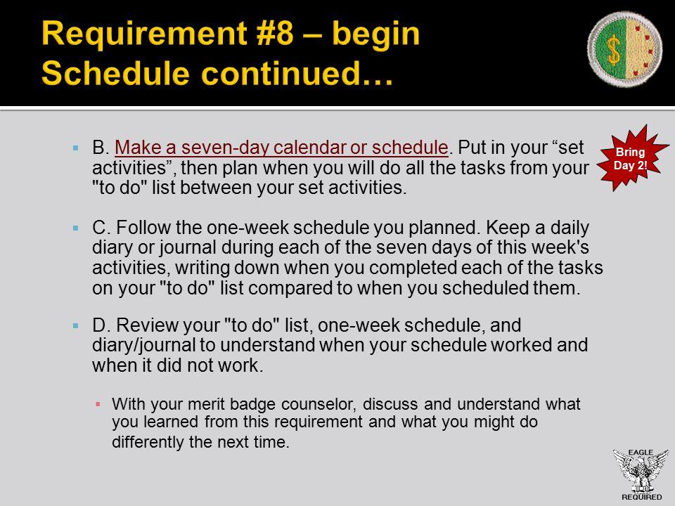 Requirement #8 – begin Schedule continued…  B. Make a seven-day calendar or schedule.