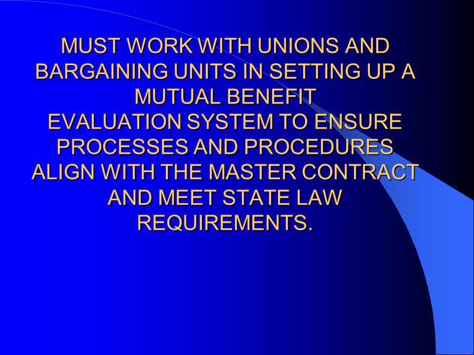 MUST WORK WITH UNIONS AND BARGAINING UNITS IN SETTING UP A MUTUAL BENEFIT EVALUATION SYSTEM TO ENSURE PROCESSES AND PROCEDURES ALIGN WITH THE MASTER CONTRACT AND MEET STATE LAW REQUIREMENTS.