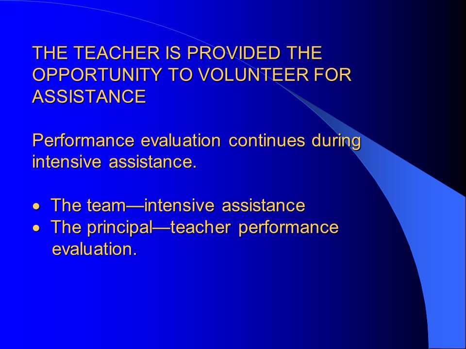 THE TEACHER IS PROVIDED THE OPPORTUNITY TO VOLUNTEER FOR ASSISTANCE Performance evaluation continues during intensive assistance.