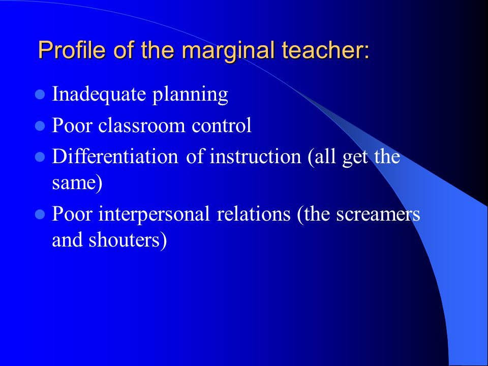 Profile of the marginal teacher: Inadequate planning Poor classroom control Differentiation of instruction (all get the same) Poor interpersonal relations (the screamers and shouters)
