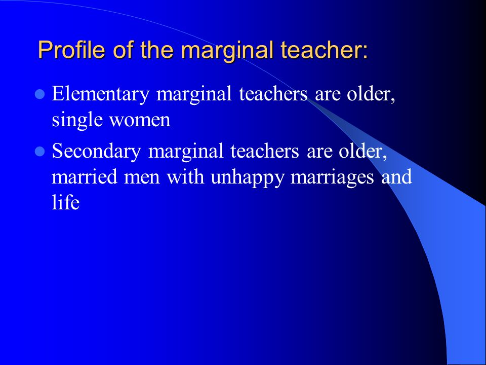 Profile of the marginal teacher: Elementary marginal teachers are older, single women Secondary marginal teachers are older, married men with unhappy marriages and life