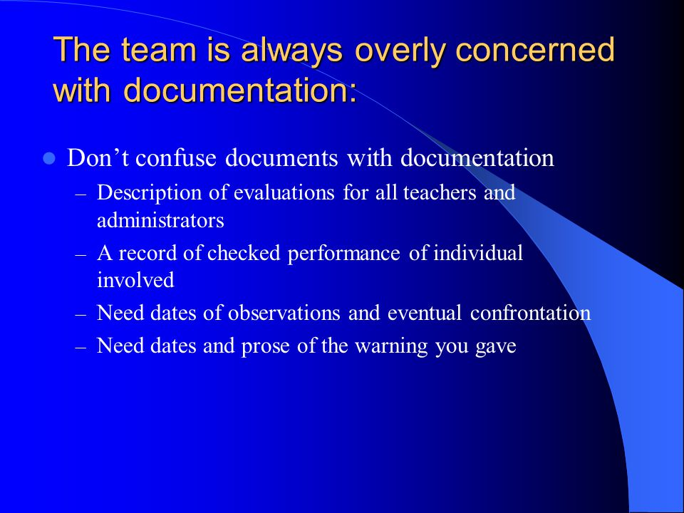 The team is always overly concerned with documentation: Don't confuse documents with documentation – Description of evaluations for all teachers and administrators – A record of checked performance of individual involved – Need dates of observations and eventual confrontation – Need dates and prose of the warning you gave