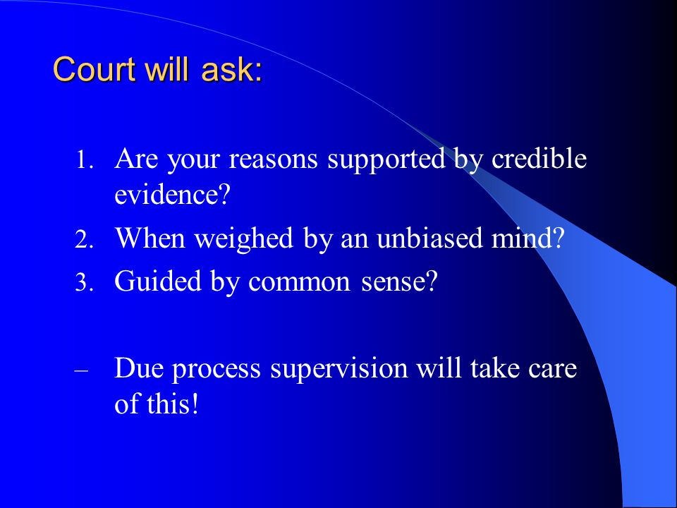 Court will ask: 1. Are your reasons supported by credible evidence.