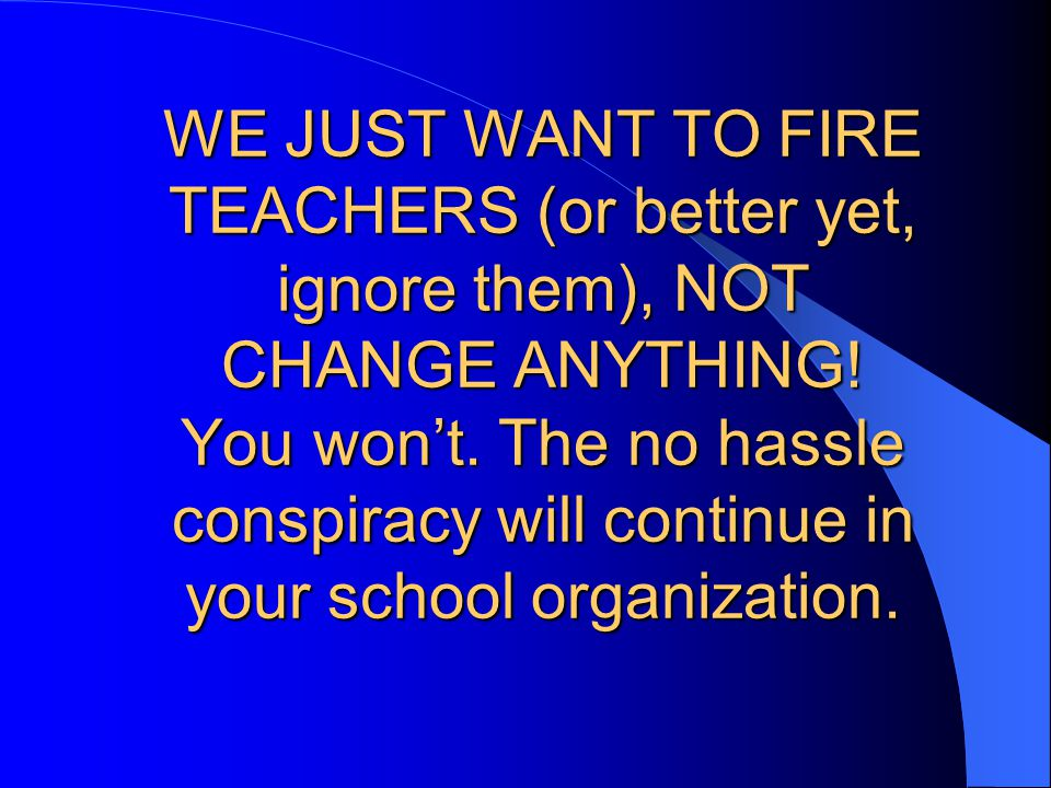 WE JUST WANT TO FIRE TEACHERS (or better yet, ignore them), NOT CHANGE ANYTHING.