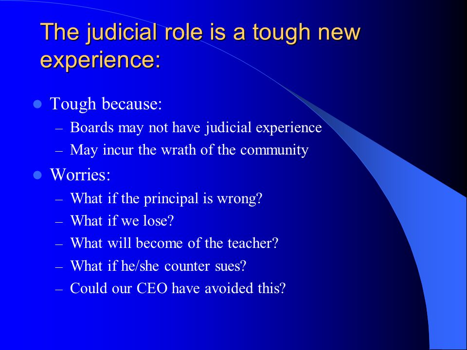 The judicial role is a tough new experience: Tough because: – Boards may not have judicial experience – May incur the wrath of the community Worries: – What if the principal is wrong.