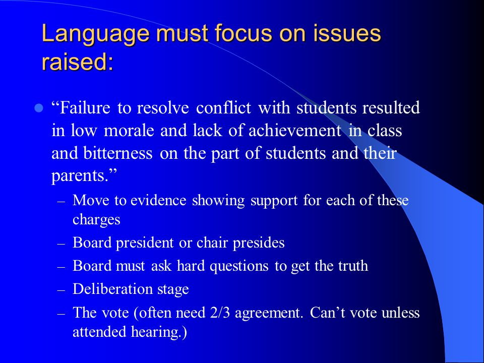 Language must focus on issues raised: Failure to resolve conflict with students resulted in low morale and lack of achievement in class and bitterness on the part of students and their parents. – Move to evidence showing support for each of these charges – Board president or chair presides – Board must ask hard questions to get the truth – Deliberation stage – The vote (often need 2/3 agreement.