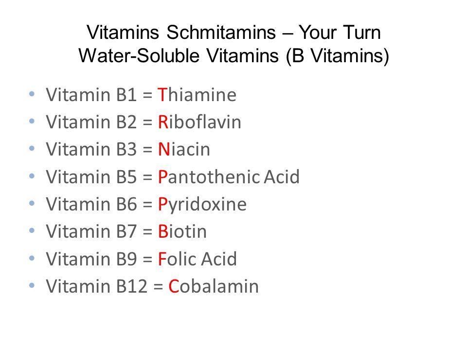 Vitamins Schmitamins – Your Turn Water-Soluble Vitamins (B Vitamins) Vitamin B1 = Thiamine Vitamin B2 = Riboflavin Vitamin B3 = Niacin Vitamin B5 = Pantothenic Acid Vitamin B6 = Pyridoxine Vitamin B7 = Biotin Vitamin B9 = Folic Acid Vitamin B12 = Cobalamin