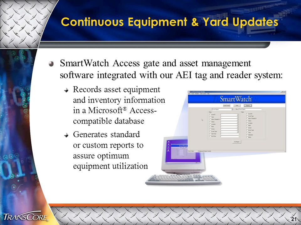 21 Continuous Equipment & Yard Updates SmartWatch Access gate and asset management software integrated with our AEI tag and reader system: Records asset equipment and inventory information in a Microsoft ® Access- compatible database Generates standard or custom reports to assure optimum equipment utilization