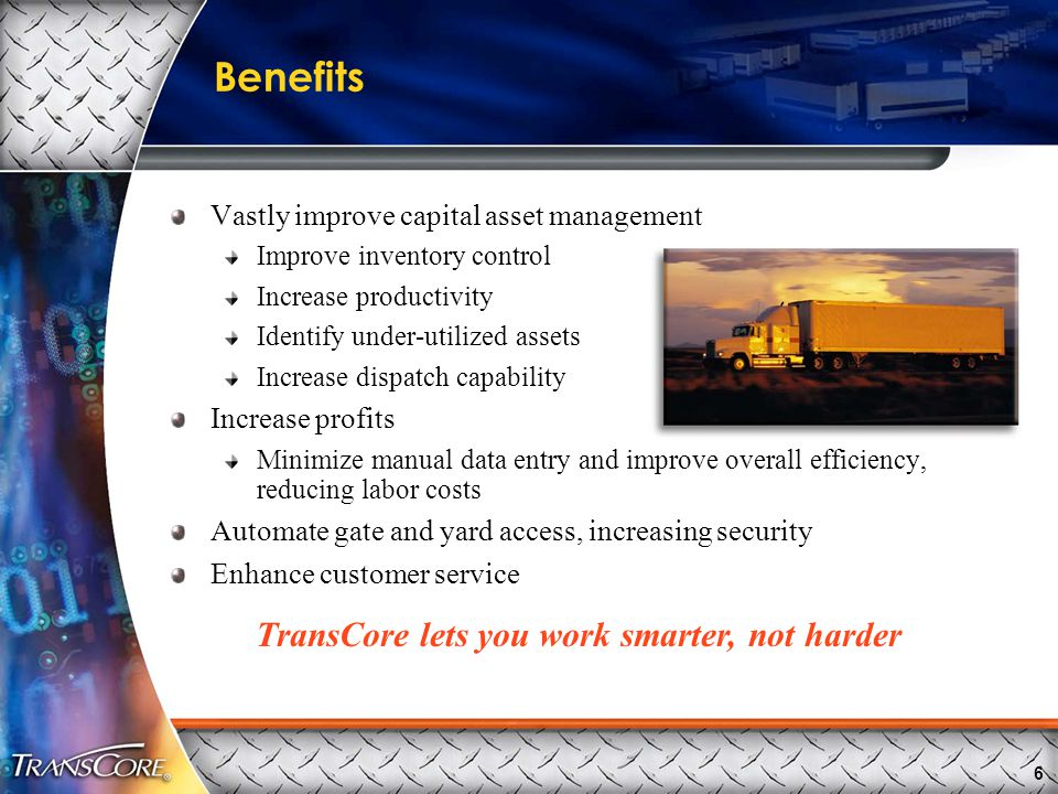6 Benefits Vastly improve capital asset management Improve inventory control Increase productivity Identify under-utilized assets Increase dispatch capability Increase profits Minimize manual data entry and improve overall efficiency, reducing labor costs Automate gate and yard access, increasing security Enhance customer service TransCore lets you work smarter, not harder