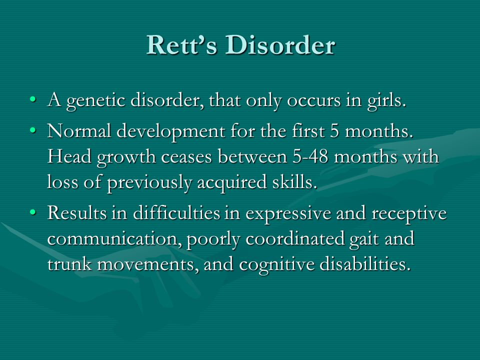 Rett's Disorder A genetic disorder, that only occurs in girls.A genetic disorder, that only occurs in girls. Normal development for the first 5 months