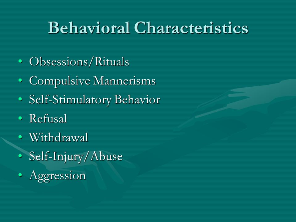 Behavioral Characteristics Obsessions/RitualsObsessions/Rituals Compulsive MannerismsCompulsive Mannerisms Self-Stimulatory BehaviorSelf-Stimulatory B