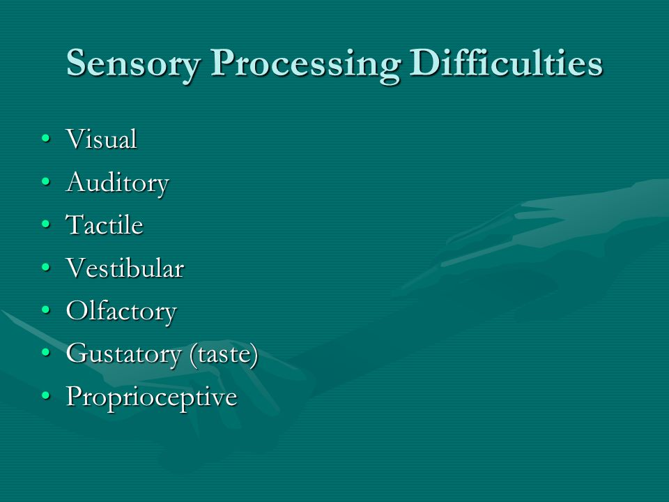 Sensory Processing Difficulties VisualVisual AuditoryAuditory TactileTactile VestibularVestibular OlfactoryOlfactory Gustatory (taste)Gustatory (taste) ProprioceptiveProprioceptive