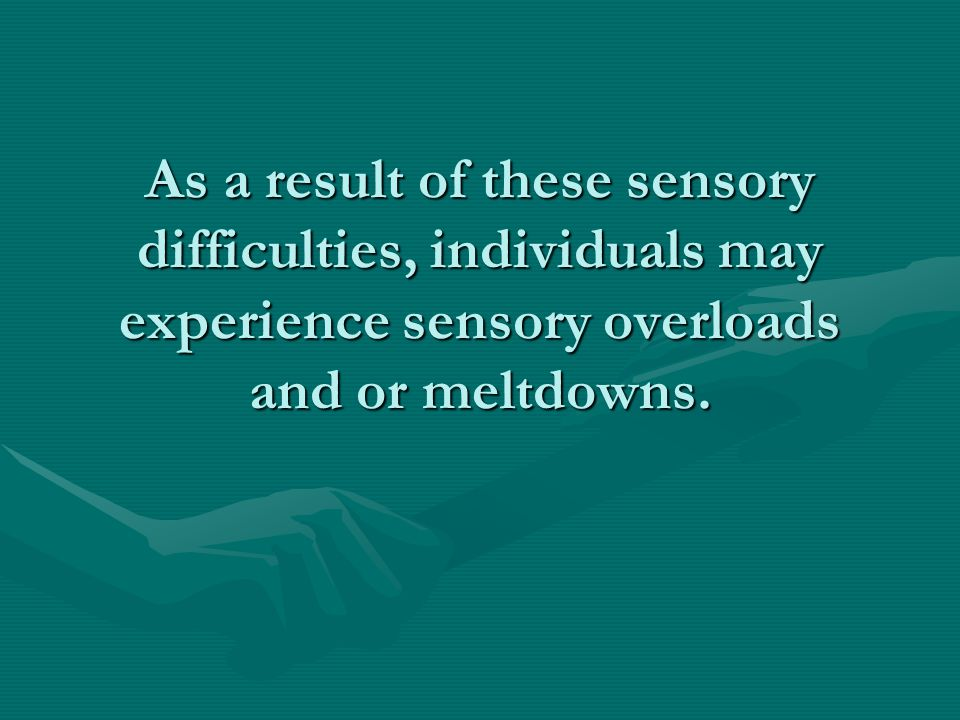 As a result of these sensory difficulties, individuals may experience sensory overloads and or meltdowns.
