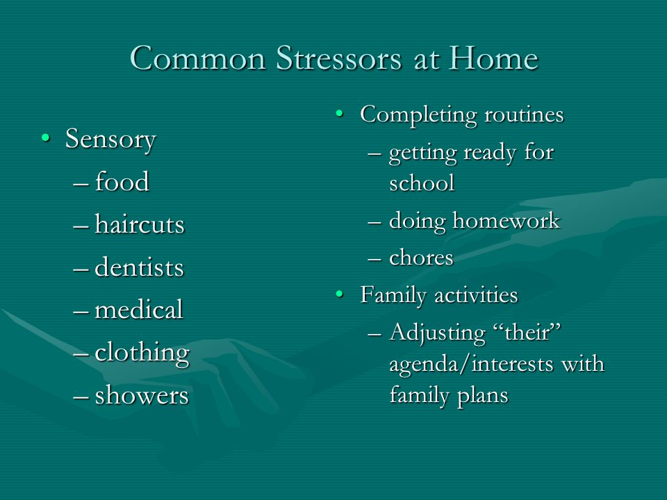Common Stressors at Home SensorySensory –food –haircuts –dentists –medical –clothing –showers Completing routines –getting ready for school –doing hom