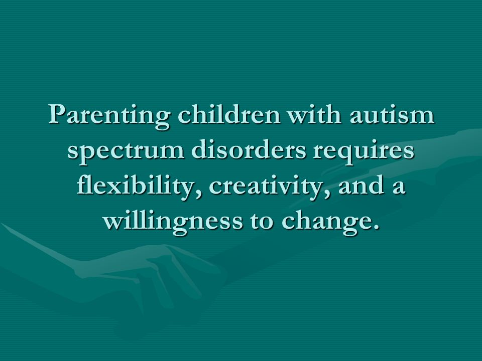 Parenting children with autism spectrum disorders requires flexibility, creativity, and a willingness to change.