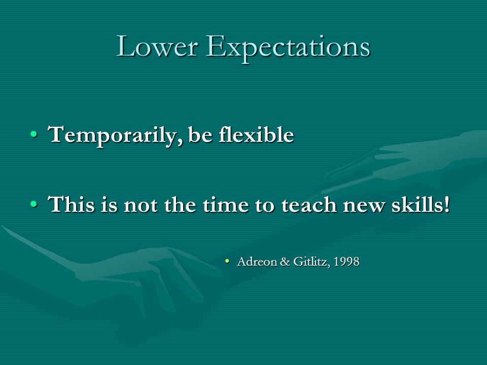 Lower Expectations Temporarily, be flexibleTemporarily, be flexible This is not the time to teach new skills!This is not the time to teach new skills!