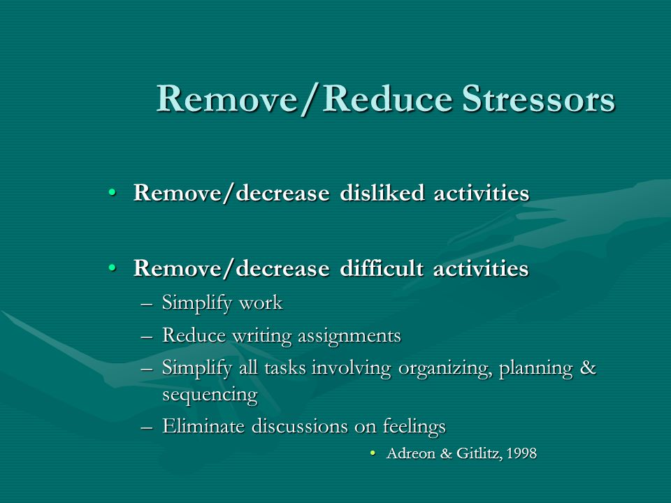Remove/Reduce Stressors Remove/decrease disliked activitiesRemove/decrease disliked activities Remove/decrease difficult activitiesRemove/decrease dif