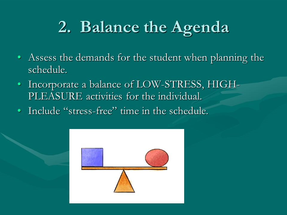 2. Balance the Agenda Assess the demands for the student when planning the schedule.Assess the demands for the student when planning the schedule. Inc