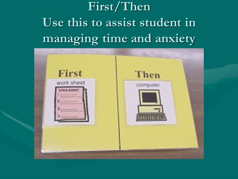 First/Then Use this to assist student in managing time and anxiety
