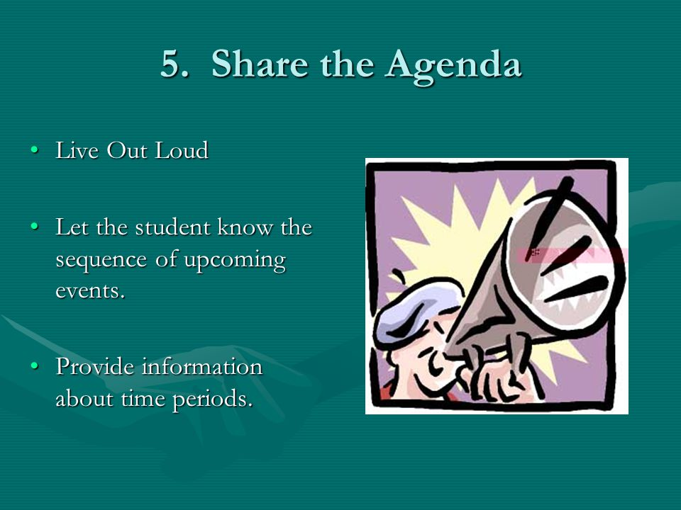 5. Share the Agenda Live Out LoudLive Out Loud Let the student know the sequence of upcoming events.Let the student know the sequence of upcoming even