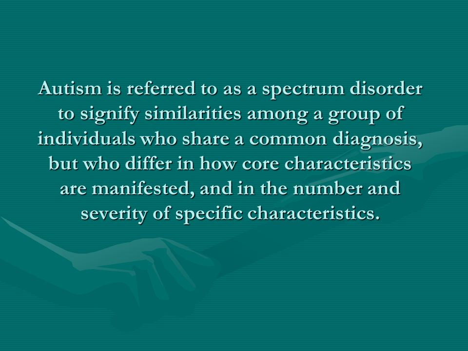 Autism is referred to as a spectrum disorder to signify similarities among a group of individuals who share a common diagnosis, but who differ in how