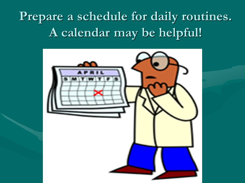 Prepare a schedule for daily routines. A calendar may be helpful!