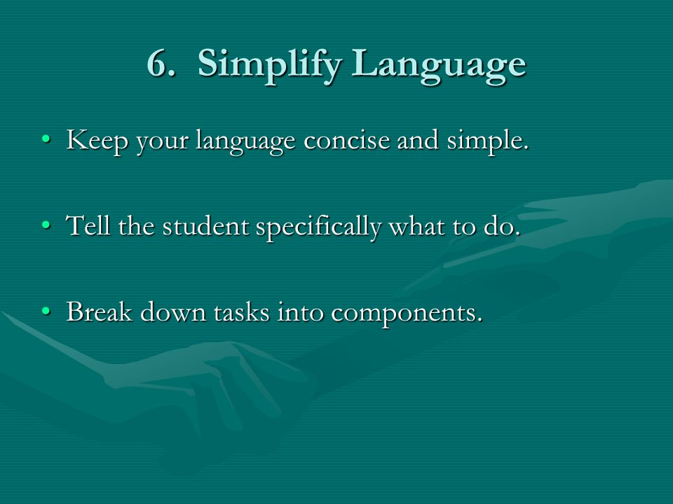 6. Simplify Language Keep your language concise and simple.Keep your language concise and simple. Tell the student specifically what to do.Tell the st