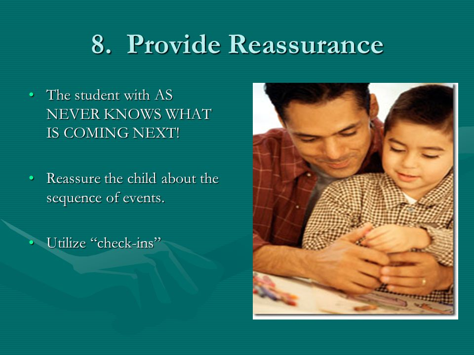 8. Provide Reassurance The student with AS NEVER KNOWS WHAT IS COMING NEXT!The student with AS NEVER KNOWS WHAT IS COMING NEXT! Reassure the child abo
