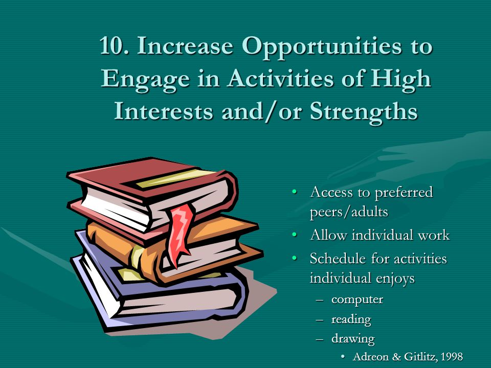 10. Increase Opportunities to Engage in Activities of High Interests and/or Strengths Access to preferred peers/adults Allow individual work Schedule