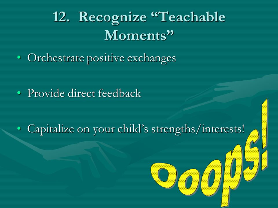"12. Recognize ""Teachable Moments"" Orchestrate positive exchangesOrchestrate positive exchanges Provide direct feedbackProvide direct feedback Capitali"