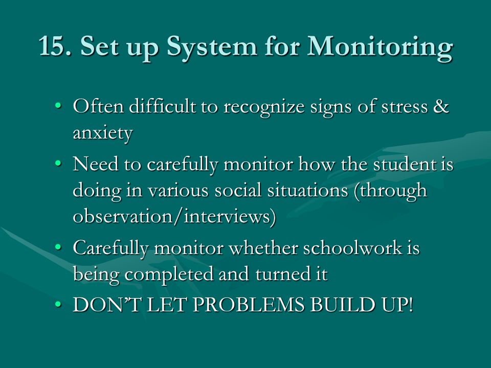 15. Set up System for Monitoring Often difficult to recognize signs of stress & anxietyOften difficult to recognize signs of stress & anxiety Need to