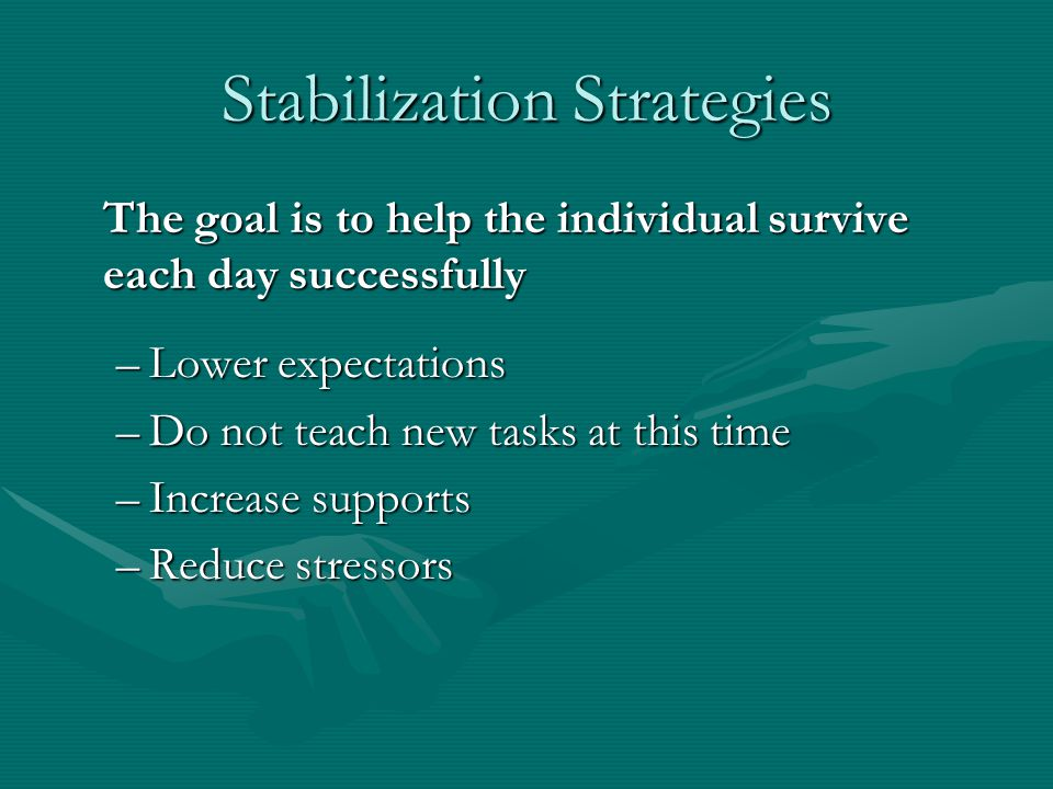 Stabilization Strategies The goal is to help the individual survive each day successfully –Lower expectations –Do not teach new tasks at this time –In