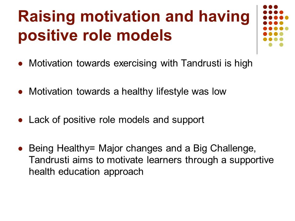 Raising motivation and having positive role models Motivation towards exercising with Tandrusti is high Motivation towards a healthy lifestyle was low Lack of positive role models and support Being Healthy= Major changes and a Big Challenge, Tandrusti aims to motivate learners through a supportive health education approach