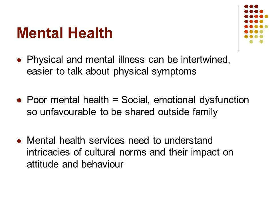 Mental Health Physical and mental illness can be intertwined, easier to talk about physical symptoms Poor mental health = Social, emotional dysfunction so unfavourable to be shared outside family Mental health services need to understand intricacies of cultural norms and their impact on attitude and behaviour
