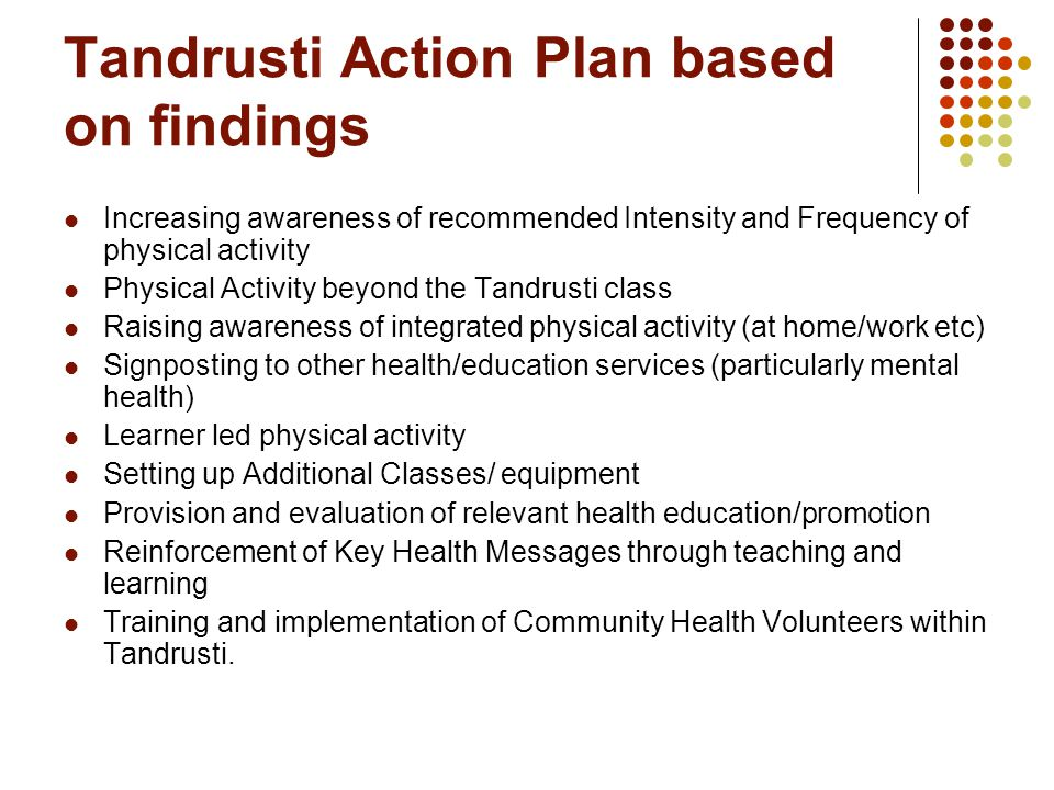 Tandrusti Action Plan based on findings Increasing awareness of recommended Intensity and Frequency of physical activity Physical Activity beyond the Tandrusti class Raising awareness of integrated physical activity (at home/work etc) Signposting to other health/education services (particularly mental health) Learner led physical activity Setting up Additional Classes/ equipment Provision and evaluation of relevant health education/promotion Reinforcement of Key Health Messages through teaching and learning Training and implementation of Community Health Volunteers within Tandrusti.