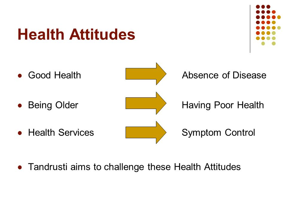Health Attitudes Good Health Absence of Disease Being Older Having Poor Health Health Services Symptom Control Tandrusti aims to challenge these Health Attitudes