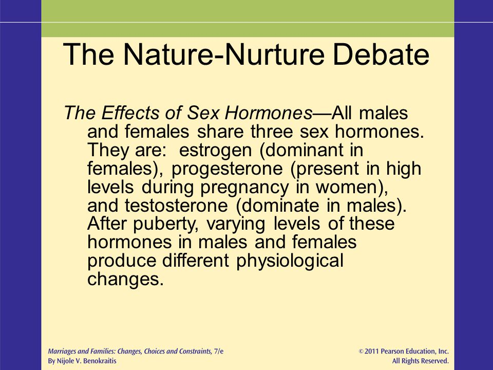 The Nature-Nurture Debate The Effects of Sex Hormones—All males and females share three sex hormones. They are: estrogen (dominant in females), proges