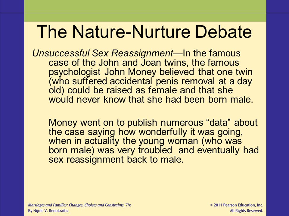 The Nature-Nurture Debate Unsuccessful Sex Reassignment—In the famous case of the John and Joan twins, the famous psychologist John Money believed tha